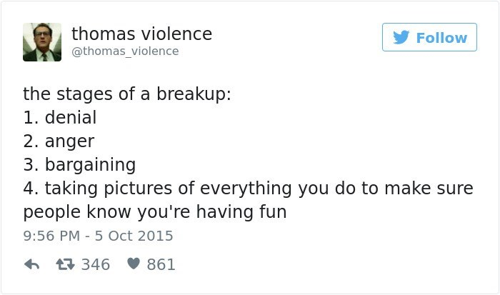 Text - thomas violence Follow @thomas_violence the stages of a breakup: 1. denial 2. anger 3. bargaining 4. taking pictures of everything you do to make sure people know you're having fun 9:56 PM 5 Oct 2015 346 861
