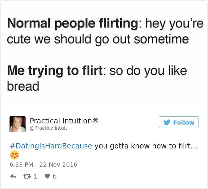 Text - Normal people flirting: hey you're cute we should go out sometime Me trying to flirt: so do you like bread Practical Intuition® Follow @Practicalintuit #DatinglsHardBecause you gotta know how to flirt... 6:33 PM 22 Nov 2016 1 6