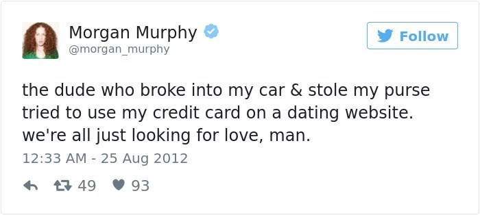 Text - Morgan Murphy @morgan_murphy Follow the dude who broke into my car & stole my purse tried to use my credit card on a dating website. we're all just looking for love, man. 12:33 AM 25 Aug 2012 49 93