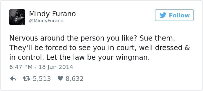 Text - Mindy Furano Follow @MindyFurano Nervous around the person you like? Sue them They'll be forced to see you in court, well dressed & in control. Let the law be your wingman 6:47 PM 18 Jun 2014 5,513 8,632