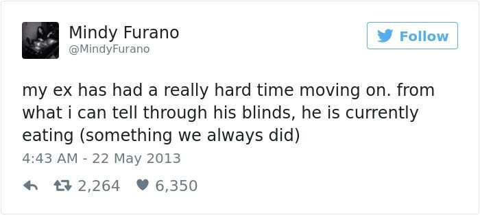 Text - Mindy Furano Follow @MindyFurano my ex has had a really hard time moving on. from what i can tell through his blinds, he is currently eating (something we always did) 4:43 AM 22 May 2013 t2,264 6,350
