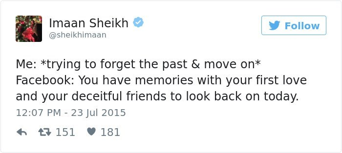 Text - Imaan Sheikh Follow @sheikhimaan Me: *trying to forget the past & move on* Facebook: You have memories with your first love and your deceitful friends to look back on today. 12:07 PM 23 Jul 2015 151 181