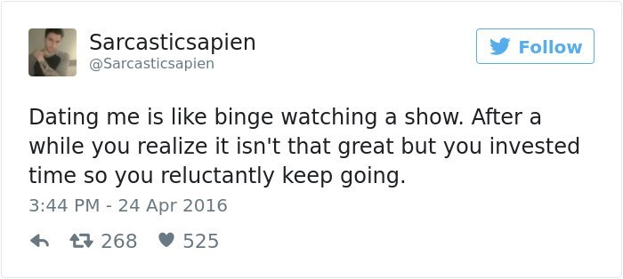 Text - Sarcasticsapien Follow @Sarcasticsapien Dating me is like binge watching a show. After a while you realize it isn't that great but you invested time so you reluctantly keep going. 3:44 PM 24 Apr 2016 525 268