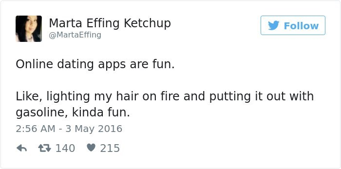 Text - Marta Effing Ketchup Follow @MartaEffing Online dating apps are fun. Like, lighting my hair on fire and putting it out with gasoline, kinda fun 2:56 AM 3 May 2016 215 140