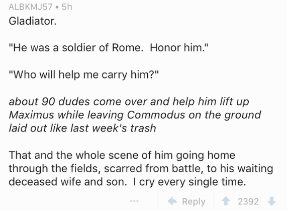 """Text - ALBKMJ57 5h Gladiator. """"He was a soldier of Rome. Honor him."""" """"Who will help me carry him?"""" about 90 dudes come over and help him lift up Maximus while leaving Commodus on the ground laid out like last week's trash That and the whole scene of him going home through the fields, scarred from battle, to his waiting deceased wife and son. I cry every single time. Reply 2392"""