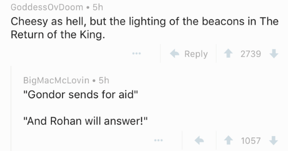 """Text - GoddessOvDoom 5h Cheesy as hell, but the lighting of the beacons in The Return of the King. Reply 2739 BigMacMcLovin 5h """"Gondor sends for aid"""" """"And Rohan will answer! 1057"""