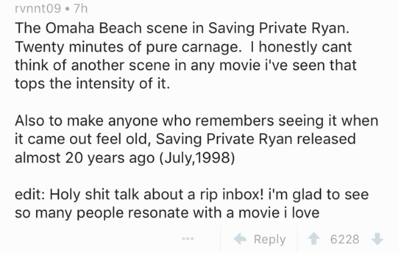 Text - rvnnt09 7h The Omaha Beach scene in Saving Private Ryan Twenty minutes of pure carnage. I honestly cant think of another scene in any movie i've seen that tops the intensity of it. Also to make anyone who remembers seeing it when it came out feel old, Saving Private Ryan released almost 20 years ago (July,1998) edit: Holy shit talk about a rip inbox! i'm glad to see so many people resonate with a movie i love 6228 Reply