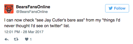 """Text - BearsFansOnline Follow @BearsFansOnline I can now check """"see Jay Cutler's bare ass"""" from my """"things I'd never thought I'd see on twitter"""" list 12:01 PM - 28 Mar 2017 1"""
