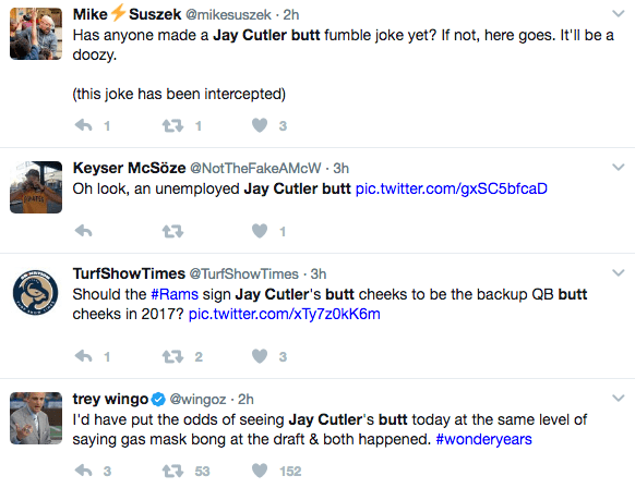 Text - Mike Suszek @mikesuszek 2h Has anyone made a Jay Cutler butt fumble joke yet? If not, here goes. It'll be a doozy. (this joke has been intercepted) t1 Keyser McSöze @NotTheFakeAMcW 3h Oh look, an unemployed Jay Cutler butt pic.twitter.com/gxSC5bfcaD TurfShowTimes @TurfShowTimes 3h Should the #Rams sign Jay Cutler's butt cheeks to be the backup QB butt cheeks in 2017? pic.twitter.com/Ty7z0kK6m t 2 1 trey wingo@wingoz 2h I'd have put the odds of seeing Jay Cutler's butt today at the same le