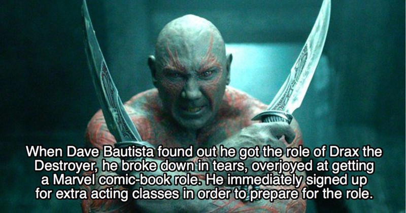 Fictional character - When Dave Bautista found out he got the role of Drax the Destroyer, he broke down in tears, Overjoyed at getting a Marvel comic-book role. He immediately signed up for extra acting classes in order to prepare for the role.