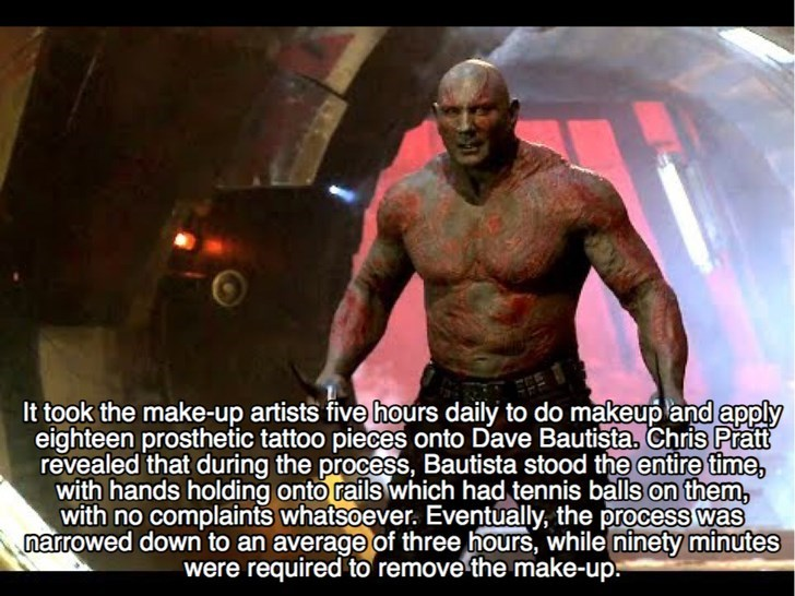 Muscle - It took the make-up artists five hours daily to do makeup and apply eighteen prosthetic tattoo pieces onto Dave Bautista, Chris Pratt revealed that during the process, Bautista stood the entire time, with hands holding onto rails which had tennis balls on them, with no complaints whatsoever. Eventually, the process was narrowed down to an average of three hours, while ninety minutes were required to remove the make-up.