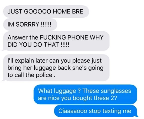 Text - JUST GOOO00 HOME BRE IM SORRRY !!!!! Answer the FUCKING PHONE WHY DID YOU DO THAT !!!! I'll explain later can you please just bring her luggage back she's going to call the police What luggage? These sunglasses are nice you bought these 2? Ciaaaaooo stop texting me