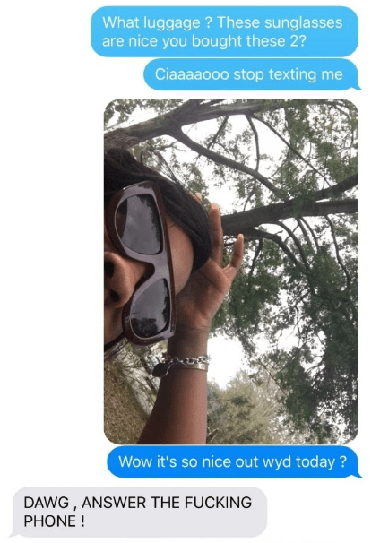 Glasses - What luggage? These sunglasses are nice you bought these 2? Ciaaaaooo stop texting me Wow it's so nice out wyd today? DAWG, ANSWER THE FUCKING PHONE!