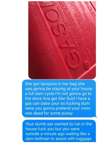 Red - She got tampons in her bag she was gonna be staying at your house a full dam cycle lI'm not gonna go to the store Ana get liter fluid I have a gas can babe your so fucking dum were you gonna pretend your mom was dead for some pussy Your dumb ass wanted to run in the house fuck you but you were outside a minute ago waiting like a dam bellman to assist with luggage ANO