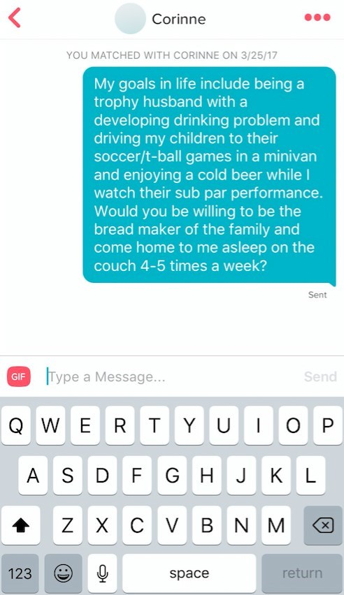 Text - < Corinne YOU MATCHED WITH CORINNE ON 3/25/17 My goals in life include being a trophy husband with a developing drinking problem and driving my children to their soccer/t-ball games in a minivan and enjoying a cold beer while I watch their sub par performance. Would you be willing to be the bread maker of the family and come home to me asleep on the couch 4-5 times a week? Sent Type a Message... GIF Send QW ER T YU O P A S D F G H J KL Z X C V B N M X 123 return space