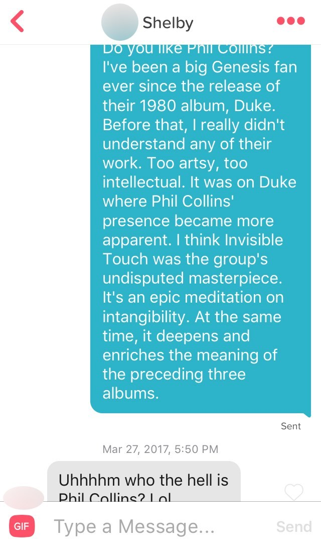 Text - Shelby Do you like Phil CollinS? I've been a big Genesis fan ever since the release of their 1980 album, Duke. Before that, I really didn't understand any of their work. Too artsy, too intellectual. It was on Duke where Phil Collins' presence became more apparent. I think Invisible Touch was the group's undisputed masterpiece. It's an epic meditation on intangibility. At the same time, it deepens and enriches the meaning of the preceding three albums. Sent Mar 27, 2017, 5:50 PM Uhhhhm who