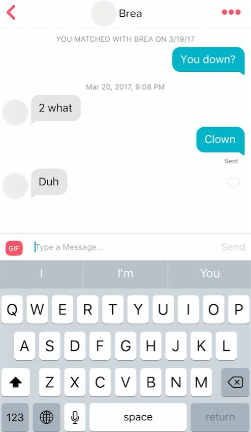 Text - Brea YOU MATCHED WITH BREA ON 3/19/17 You down? Mar 20, 2017, 9:08 PM 2 what Clown Sent Duh GIF Type a Message... Send I'm You QWE R TYU O P A S D F G H J KL zX C V B N M 123 return space