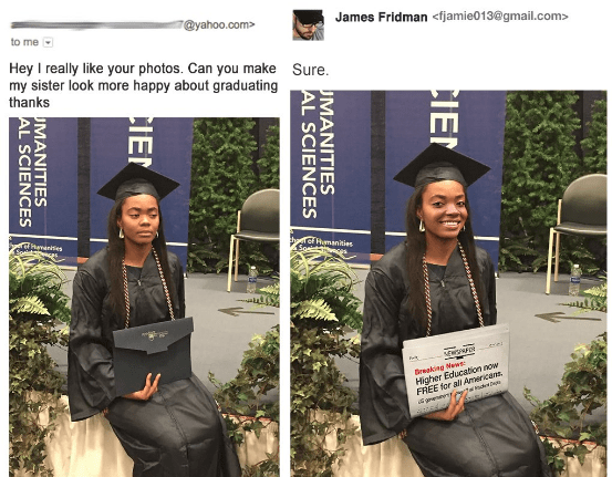 Headgear - @yahoo.com James Fridman <fjamie013@gmail.com> to me Hey I really like your photos. Can you make Sure my sister look more happy about graduating thanks CEHananises thtef Humanities Soeie swES e Higher Education now FREE for all Americans Breakine Maws geenerewt CIE MANITIES AL SCIENCES CIE UMANITIES AL SCIENCES