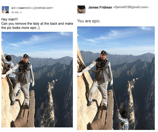 Mountaineer - James Fridman<fjamie013@gmail.com> hotmail.com> to me Hey man!!! Can you remove the lady at the back and make the pic looks more epic: You are epic
