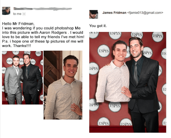 Text - James Fridman<fjamie013@gmail.com to me Hello Mr Fridman, I was wondering if you could photoshop Me into this picture with Aaron Rodgers . I would love to be able to tell my friends I've met him! P.s. i hope one of these tp pictures of me will You got it. ESPYS ESPYS ESPYS work. Thanks!! ESPYS YS ESPYS NnsI ESPYS ES EYS S ES SPYS SP) ES ESPYS ESPYS ESPYS E ESPYSI