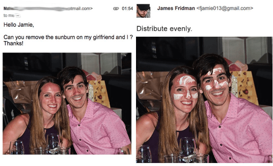 Face - James Fridman <fjamie013@gmail.com atmail.com 01:54 to me Hello Jamie, Distribute evenly. Can you remove the sunburn on my girlfriend and ? Thanks!