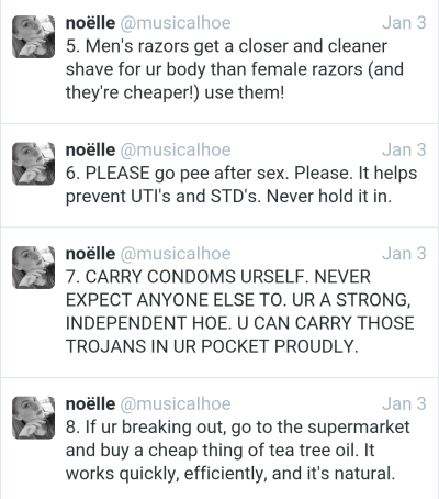 Text - noëlle @musicalhoe 5. Men's razors get a closer and cleaner shave for ur body than female razors (and they're cheaper!) use them! Jan 3 noëlle @musicalhoe 6. PLEASE go pee after sex. Please. It helps prevent UTI's and STD's. Never hold it in Jan 3 noëlle @musicalhoe Jan 3 7. CARRY CONDOMS URSELF. NEVER EXPECT ANYONE ELSE TO. UR A STRONG, INDEPENDENT HOE. U CAN CARRY THOSE TROJANS IN UR POCKET PROUDLY noëlle @musicalhoe 8. If ur breaking out, go to the supermarket and buy a cheap thing of