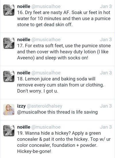 Text - noëlle @musicalhoe 16. Dry feet are nasty AF. Soak ur feet in hot water for 10 minutes and then use a pumice stone to get dead skin off Jan 3 noëlle @musicalhoe 17. For extra soft feet, use the pumice stone and then cover with heavy duty lotion (I like Aveeno) and sleep with socks on! Jan 3 noëlle @musicalhoe 18. Lemon juice and baking soda will remove every cum stain from ur clothing. Don't worry. I got u. Jan 3 izzy @asteroidhalsey @musicalhoe this thread is life saving Jan 3 noëlle @mu
