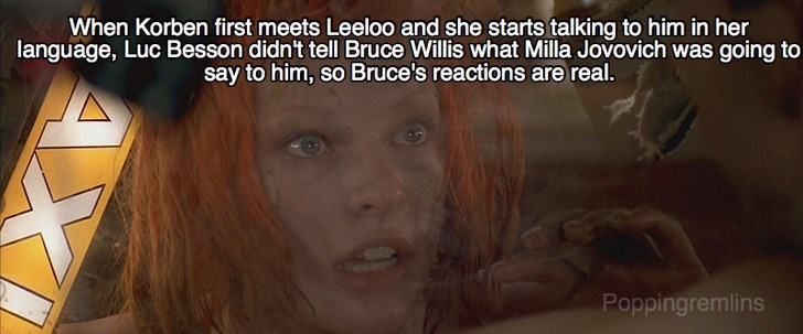 Face - When Korben first meets Leeloo and she starts talking to him in her language, Luc Besson didn't tell Bruce Willis what Milla Jovovich was going to say to him, so Bruce's reactions are real. Poppingremlins