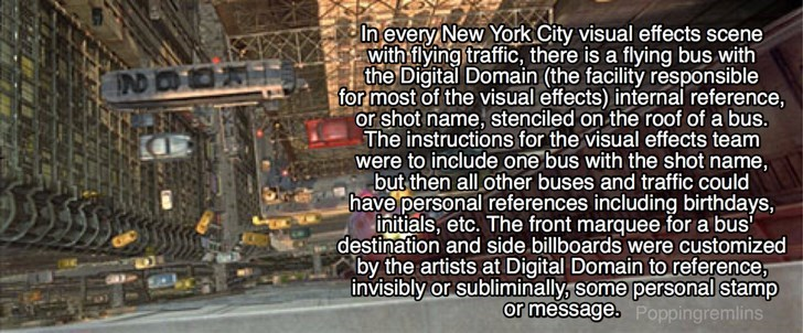 Text - In every New York City visual effects scene with flying traffic, there is a flying bus with the Digital Domain (the facility responsible for most of the visual effects) internal reference, or shot name, stenciled on the roof of a bus. The instructions for the visual effects team were to include one bus with the shot name, but then all other buses and traffic could have personal references including birthdays, initials, etc. The front marquee for a bus destination and side billboards were