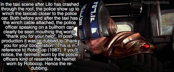 """Helmet - Poppingremlins In the taxi scene after Lilo has crashed through the roof, the police show up to winch the taxicab closer to the police car. Both before and after the taxi has the winch cable attached, the police officer speaking on a bullhorn can clearly be seen mouthing the words """"thank you for your help"""". In post production it was re-dubbed to """"thank you for your cooperation"""", This is in reference to RoboCop (1987). If youll notice, the helmets worn by the police officers kind of rese"""