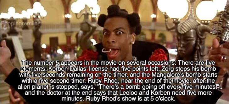 """Photo caption - Peopingremlins The number 5 appears in the movie on several occasions: There are five elements; Korben Dallas' license had fivé points left; Zorg stops his bomb with five seconds remaining on the timer, and the Mangalore's bomb starts with a five second timer. Ruby Rhod, near the end of the movie, afterčthe alien planet is stopped, says, """"There's a bomb going off every five minutes! and the doctor at the end says that Leeloo and Korben need five more minutes. Ruby Rhod's show is"""