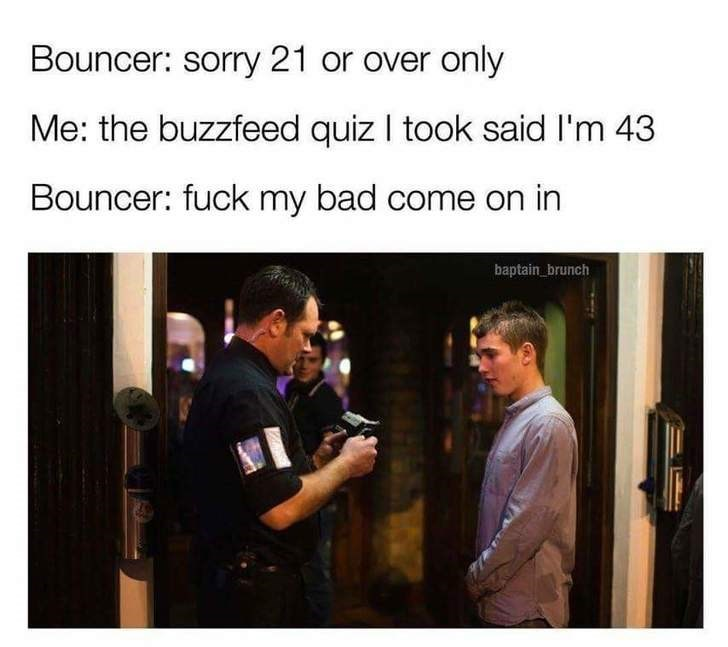 Text - Bouncer: sorry 21 or over only Me: the buzzfeed quiz I took said I'm 43 Bouncer: fuck my bad come on in baptain_brunch