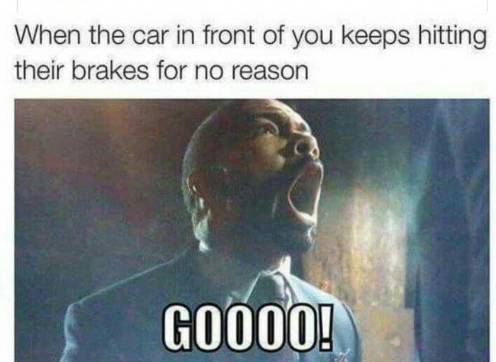 Text - When the car in front of you keeps hitting their brakes for no reason GO000!