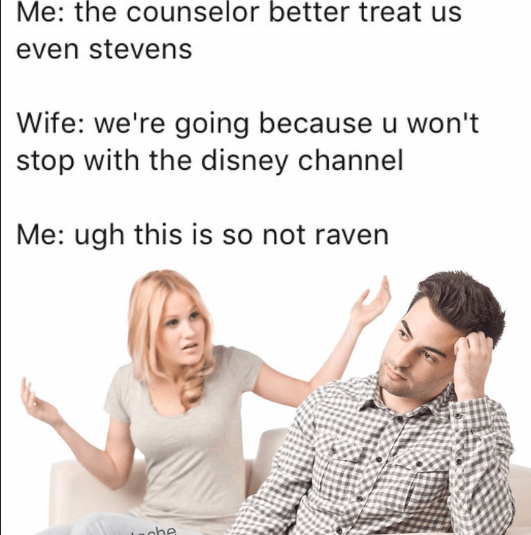 Text - Me: the counselor better treat us even stevens Wife: we're going because u won't stop with the disney channel Me: ugh this is so not raven che