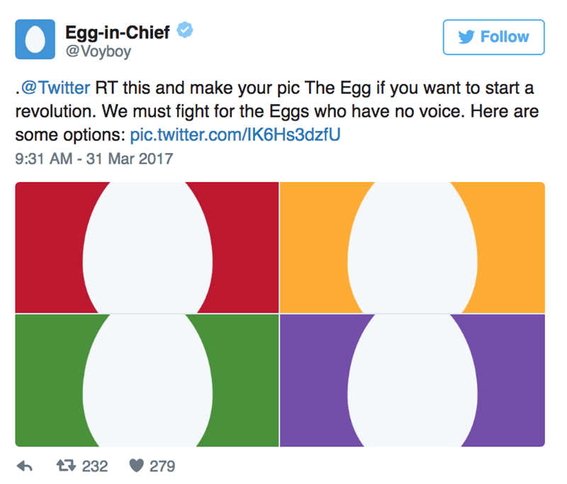 Text - Egg-in-Chief @Voyboy Follow .@Twitter RT this and make your pic The Egg if you want to start a revolution. We must fight for the Eggs who have no voice. Here are some options: pic.twitter.com/lK6Hs3dzfU 9:31 AM - 31 Mar 2017 t232 279