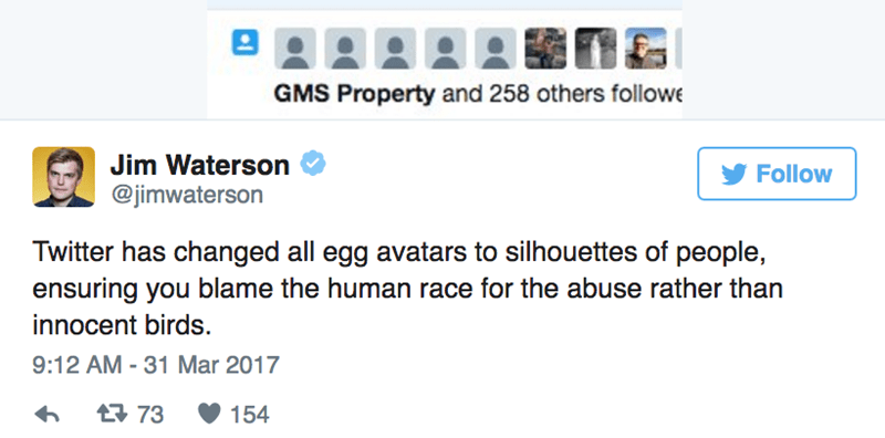 Text - GMS Property and 258 others followe Jim Waterson Follow @jimwaterson Twitter has changed all egg avatars to silhouettes of people, ensuring you blame the human race for the abuse rather than innocent birds. 9:12 AM - 31 Mar 2017 t73 154
