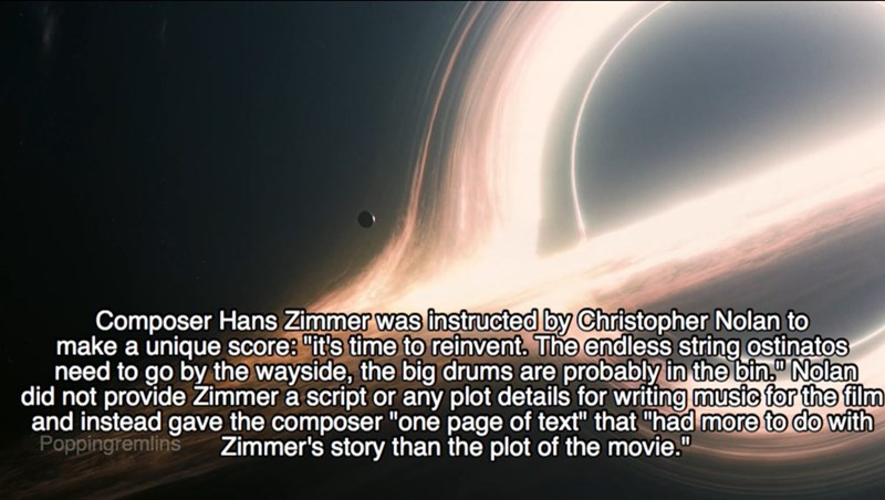 """Text - Composer Hans Zimmer was instructed by Christopher Nolan to make a unique scores """"it's time to reinvent. The endless string ostinatos need to go by the wayside, the big drums are probably in the bin Nolan did not provide Zimmer a script or any plot details for writing music for the film and instead gave the composer """"one page of text"""" that """"had more to do with Poppingremlins Zimmer's story than the plot of the movie."""""""