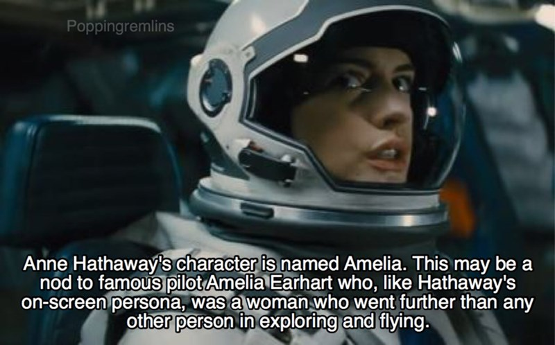 Helmet - Poppingremlins Anne Hathaway's character is named Amelia. This may be a nod to famous pilot Amelia Earhart who, like Hathaway's on-screen persona, was a woman who went further than any other person in exploring and flying.