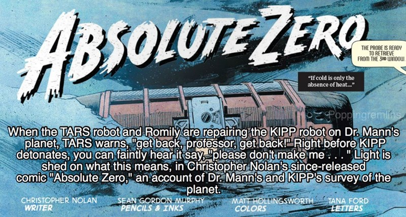 """Font - ABSOLUTEZERO THE PROBE IS READY TO RETRIEVE FROM THE 3RD WINDOW. """"If cold is only the absence of heat."""" PzPoppingremlihs When the TARS robot and Romily are repairing the KIPP robot on Dr Mann's planet, TARS warns, """"get back, professor, get backP Right before KlPP detonates, you can faintly hear it say """"please dont make me.. """"Light is shed on what this means, in Cchristopher Nolan's since-released comic """"Absolute Zero,"""" an account of Dr Mann's and KIPP's Survey of the planet. SEAN GORDON M"""
