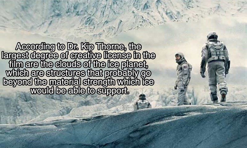 Adaptation - According to Dr. Kip Thorne, the largest degree of creative license in the film are the clouds of the ice planet, which are structures that probably go beyond the material strength which ice Would be able to support. Poppingremlins