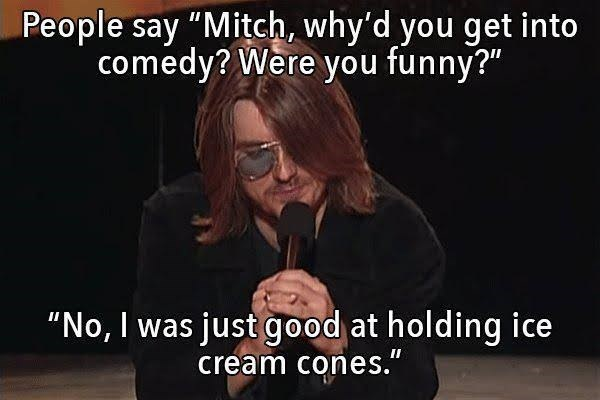 "Text - People say ""Mitch, why'd you get into comedy? Were you funny?"" ""No, I was just good at holding ice cream cones."""