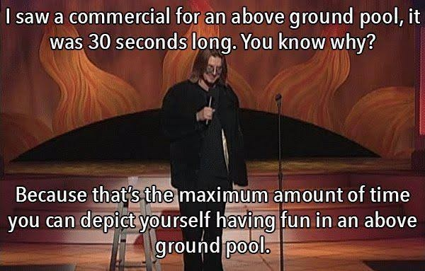 Photo caption - I saw a commercial for an above ground pool, it was 30 seconds long. You know why? Because that's the maximum amount of time you can depict yourself having fun in an above ground pool.