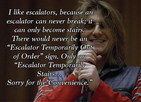 "Text - I like escalators, because an escalator can never break; it only become stairs. There would never be an ""Escalator Temporarily Out of Order"" sign. Only an ""Escalator Temporarily can Stairso.o Sorry for the Convenience."""