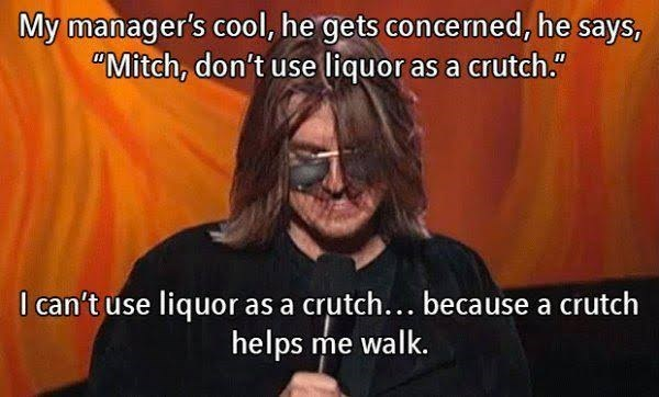 "Photo caption - My manager's cool, he gets concermed, he says, ""Mitch, don't use liquor as a crutch."" I can't use liquor as a crutch... because a crutch helps me walk."