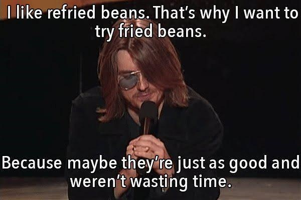 Text - I like refried beans. That's why I want to try fried beans. Because maybe they're just as good and weren't wasting time.