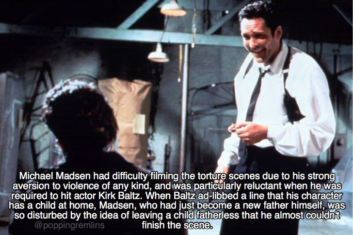 Photo caption - Michael Madsen had difficulty filming the torture scenes due to his strong aversion to violence of any kind, and was particularly reluctant when he was required to hit actor Kirk Baltz. When Baltz ad-libbed a line that his character has a child at home, Madsen, who had just become a new father himself, was so disturbed by the idea of leaving a child fatherless that he almost couldnt @poppingremlins finish the scene.