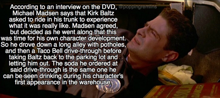 Text - According to an interview on the DVD, @poppingremins Michael Madsen says that Kirk Baltz asked to ride in his trunk to experience what it was realy like. Madsen agreed, but decided as he went along that this was time for his own character development. So he drove down a long alley with potholes, and then a Taco Bell drive-through before taking Baltz back to the parking lot and letting him out. The soda he ordered at said drive-through is the same one he can be seen drinking during his cha