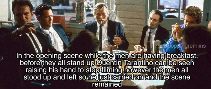 People - Sypoppingremlins In the opening scene while the men are having breakfast, before they all stand upQuentin Tarantino can be seen raising his hand to stop filming however the men all stood up and left so he just carried on and the scene remained