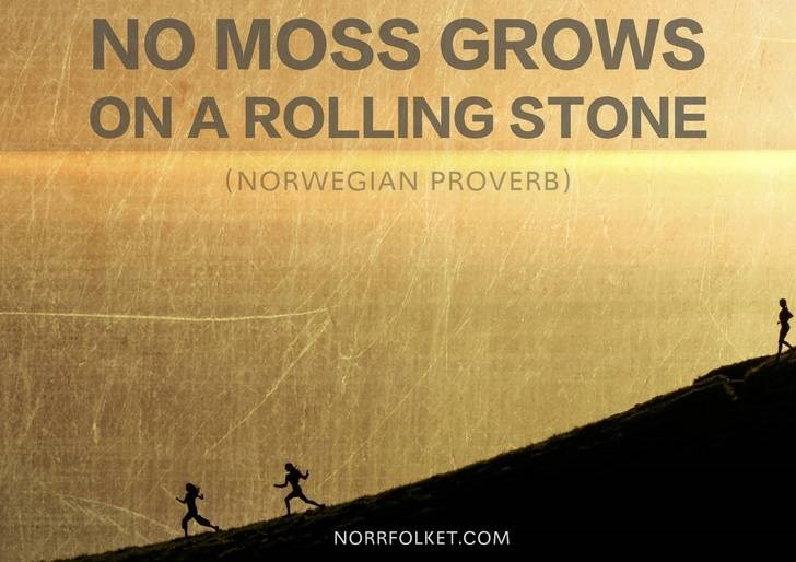Text - NO MOSS GROWS ON A ROLLING STONE (NORWEGIAN PROVERB) NORRFOLKET.COM