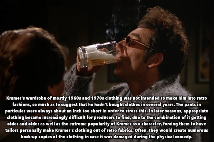 Text - Kramer's wardrobe of mostly 1960s and 1970s clothing was not intended to make him inte retro fashions, so much as to suggest that he hadn't bought clothes in several years. The pants in particular were always about an inch too short in order to stress this. In later seasons, appropriate clothing became increasingly difficult for producers to find, due to the combination of it getting older and older as well as the extreme popularity of Kramer as a character, forcing them to have tailors p